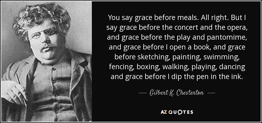 You say grace before meals. All right. But I say grace before the concert and the opera, and grace before the play and pantomime, and grace before I open a book, and grace before sketching, painting, swimming, fencing, boxing, walking, playing, dancing and grace before I dip the pen in the ink. - Gilbert K. Chesterton