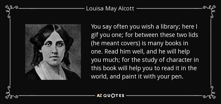 You say often you wish a library; here I gif you one; for between these two lids (he meant covers) is many books in one. Read him well, and he will help you much; for the study of character in this book will help you to read it in the world, and paint it with your pen. - Louisa May Alcott