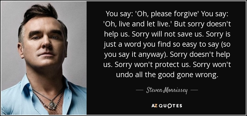 You say: 'Oh, please forgive' You say: 'Oh, live and let live.' But sorry doesn't help us. Sorry will not save us. Sorry is just a word you find so easy to say (so you say it anyway). Sorry doesn't help us. Sorry won't protect us. Sorry won't undo all the good gone wrong. - Steven Morrissey