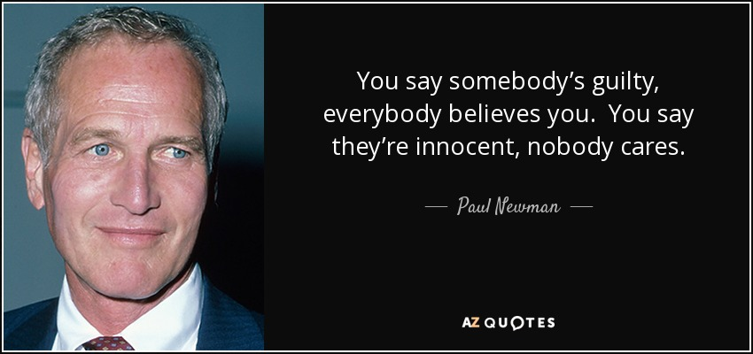 You say somebody's guilty, everybody believes you. You say they're innocent, nobody cares. - Paul Newman