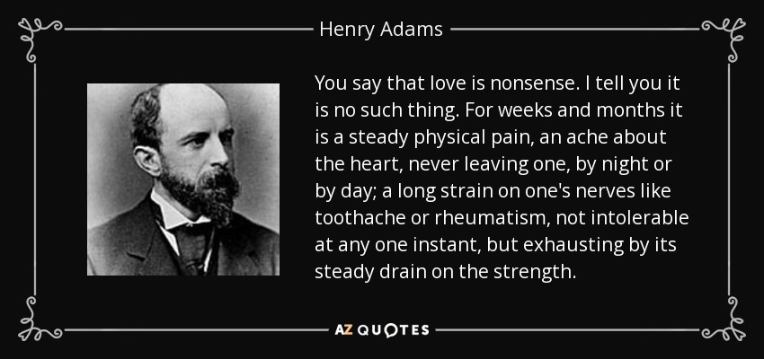 You say that love is nonsense. I tell you it is no such thing. For weeks and months it is a steady physical pain, an ache about the heart, never leaving one, by night or by day; a long strain on one's nerves like toothache or rheumatism, not intolerable at any one instant, but exhausting by its steady drain on the strength. - Henry Adams