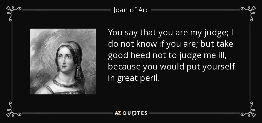 You say that you are my judge; I do not know if you are; but take good heed not to judge me ill, because you would put yourself in great peril. - Joan of Arc