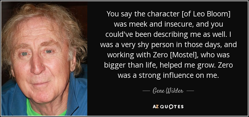 You say the character [of Leo Bloom] was meek and insecure, and you could've been describing me as well. I was a very shy person in those days, and working with Zero [Mostel], who was bigger than life, helped me grow. Zero was a strong influence on me. - Gene Wilder