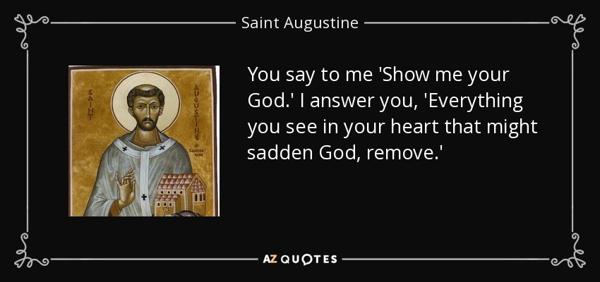 You say to me 'Show me your God.' I answer you, 'Everything you see in your heart that might sadden God, remove.' - Saint Augustine