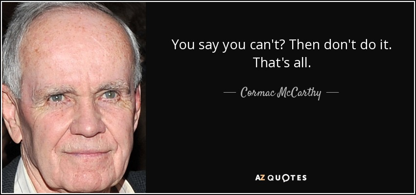 You say you can't? Then don't do it. That's all. - Cormac McCarthy