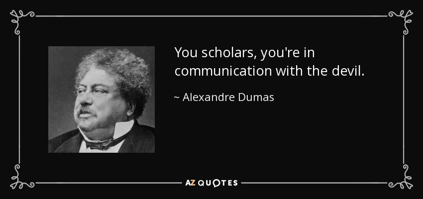 You scholars, you're in communication with the devil. - Alexandre Dumas