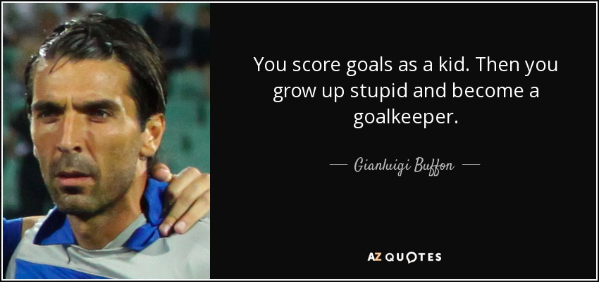 You score goals as a kid. Then you grow up stupid and become a goalkeeper. - Gianluigi Buffon