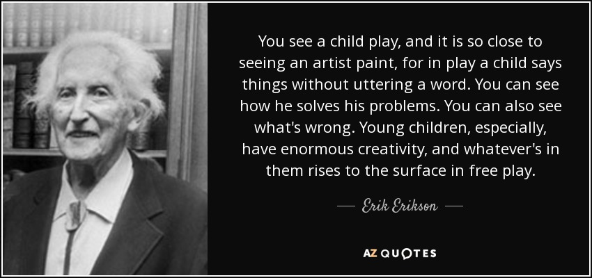 You see a child play, and it is so close to seeing an artist paint, for in play a child says things without uttering a word. You can see how he solves his problems. You can also see what's wrong. Young children, especially, have enormous creativity, and whatever's in them rises to the surface in free play. - Erik Erikson