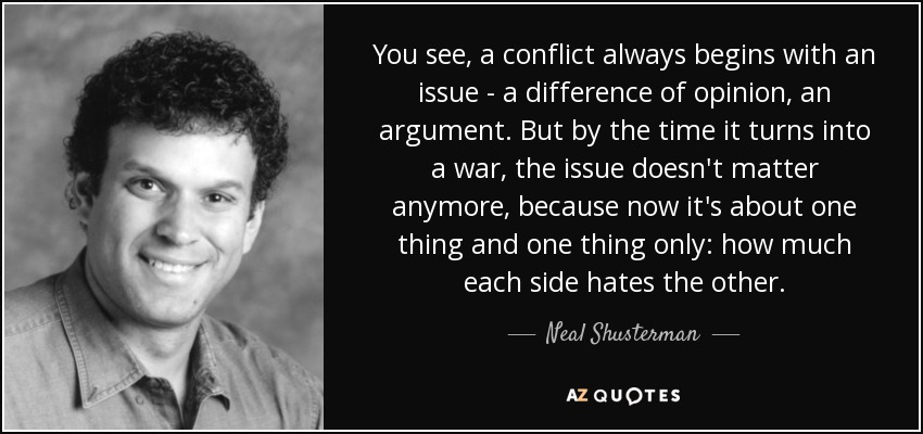 You see, a conflict always begins with an issue - a difference of opinion, an argument. But by the time it turns into a war, the issue doesn't matter anymore, because now it's about one thing and one thing only: how much each side hates the other. - Neal Shusterman