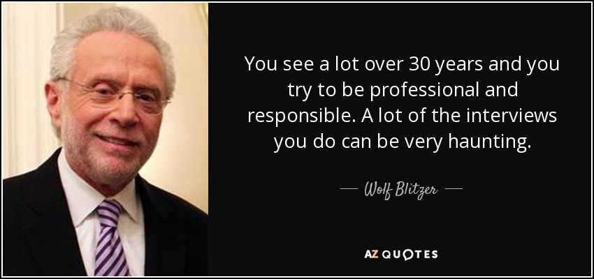 You see a lot over 30 years and you try to be professional and responsible. A lot of the interviews you do can be very haunting. - Wolf Blitzer