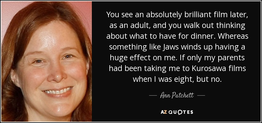 You see an absolutely brilliant film later, as an adult, and you walk out thinking about what to have for dinner. Whereas something like Jaws winds up having a huge effect on me. If only my parents had been taking me to Kurosawa films when I was eight, but no. - Ann Patchett