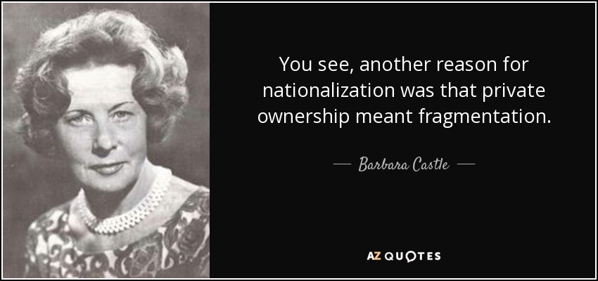 You see, another reason for nationalization was that private ownership meant fragmentation. - Barbara Castle, Baroness Castle of Blackburn