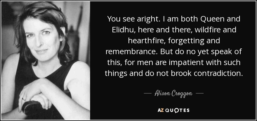 You see aright. I am both Queen and Elidhu, here and there, wildfire and hearthfire, forgetting and remembrance. But do no yet speak of this, for men are impatient with such things and do not brook contradiction. - Alison Croggon
