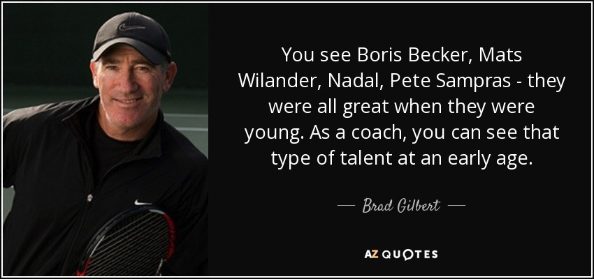 You see Boris Becker, Mats Wilander, Nadal, Pete Sampras - they were all great when they were young. As a coach, you can see that type of talent at an early age. - Brad Gilbert