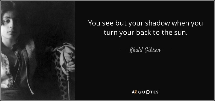 You see but your shadow when you turn your back to the sun. - Khalil Gibran