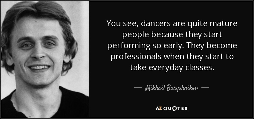 You see, dancers are quite mature people because they start performing so early. They become professionals when they start to take everyday classes. - Mikhail Baryshnikov