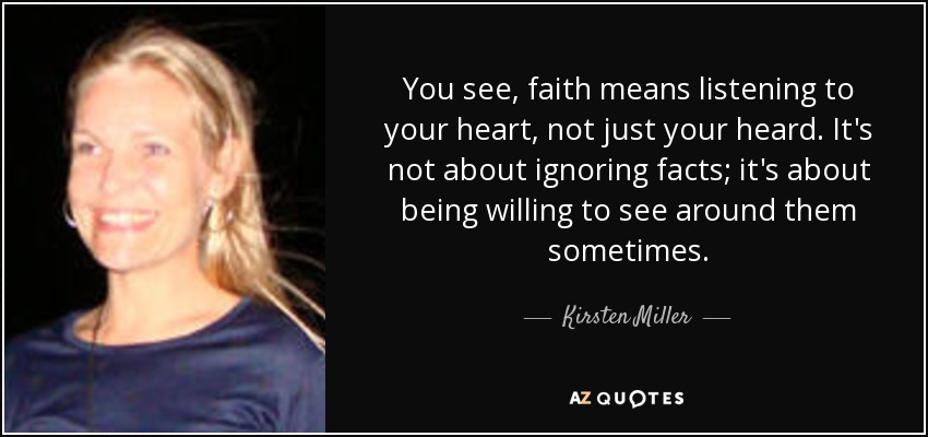 You see, faith means listening to your heart, not just your heard. It's not about ignoring facts; it's about being willing to see around them sometimes. - Kirsten Miller
