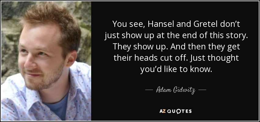 You see, Hansel and Gretel don't just show up at the end of this story. They show up. And then they get their heads cut off. Just thought you'd like to know. - Adam Gidwitz
