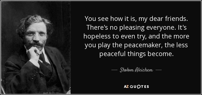 You see how it is, my dear friends. There's no pleasing everyone. It's hopeless to even try, and the more you play the peacemaker, the less peaceful things become. - Sholom Aleichem