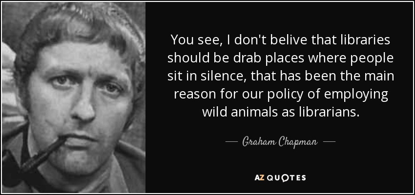 You see, I don't belive that libraries should be drab places where people sit in silence, that has been the main reason for our policy of employing wild animals as librarians. - Graham Chapman