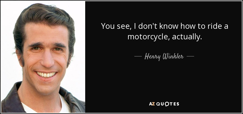 You see, I don't know how to ride a motorcycle, actually. - Henry Winkler