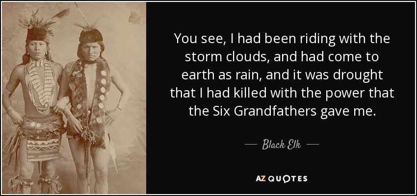 You see, I had been riding with the storm clouds, and had come to earth as rain, and it was drought that I had killed with the power that the Six Grandfathers gave me. - Black Elk