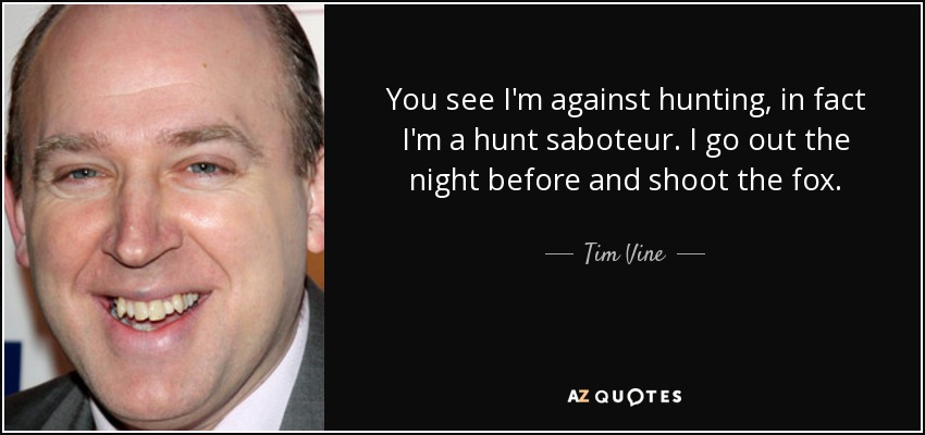 You see I'm against hunting, in fact I'm a hunt saboteur. I go out the night before and shoot the fox. - Tim Vine