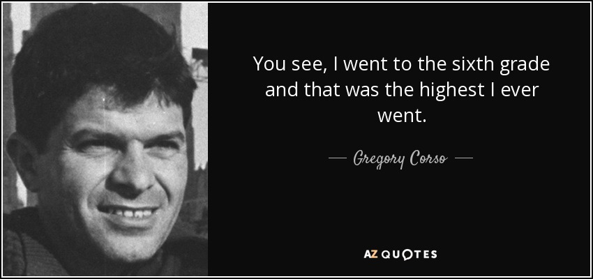 You see, I went to the sixth grade and that was the highest I ever went. - Gregory Corso