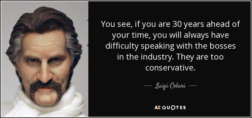 You see, if you are 30 years ahead of your time, you will always have difficulty speaking with the bosses in the industry. They are too conservative. - Luigi Colani
