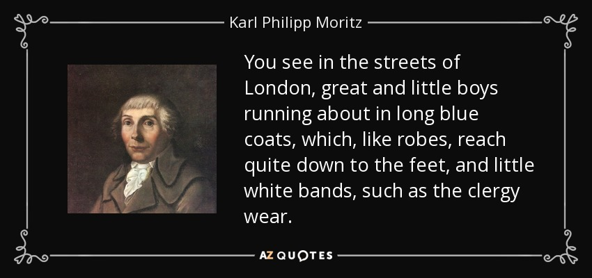 You see in the streets of London, great and little boys running about in long blue coats, which, like robes, reach quite down to the feet, and little white bands, such as the clergy wear. - Karl Philipp Moritz