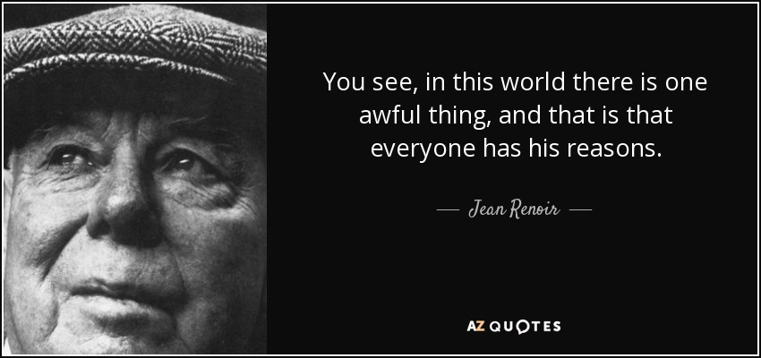 You see, in this world there is one awful thing, and that is that everyone has his reasons. - Jean Renoir