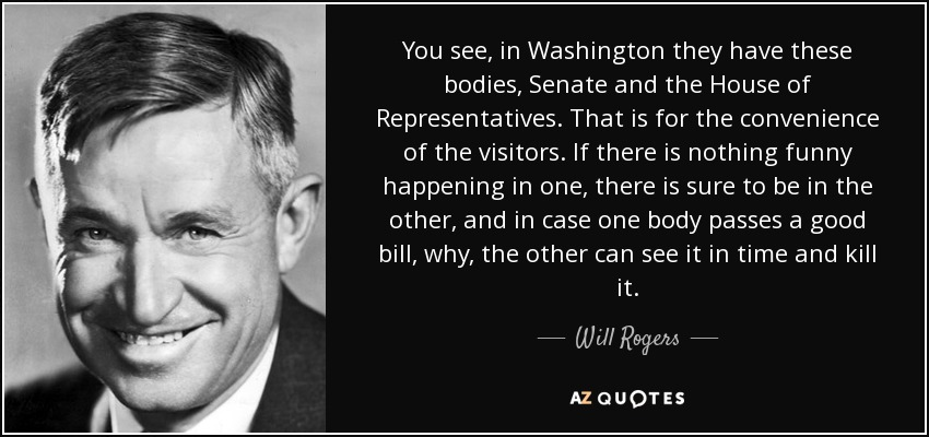 You see, in Washington they have these bodies, Senate and the House of Representatives. That is for the convenience of the visitors. If there is nothing funny happening in one, there is sure to be in the other, and in case one body passes a good bill, why, the other can see it in time and kill it. - Will Rogers