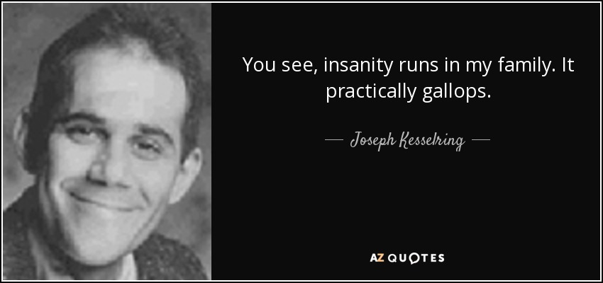 You see, insanity runs in my family. It practically gallops. - Joseph Kesselring