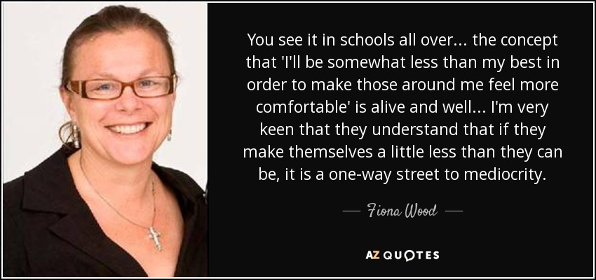 You see it in schools all over... the concept that 'I'll be somewhat less than my best in order to make those around me feel more comfortable' is alive and well... I'm very keen that they understand that if they make themselves a little less than they can be, it is a one-way street to mediocrity. - Fiona Wood