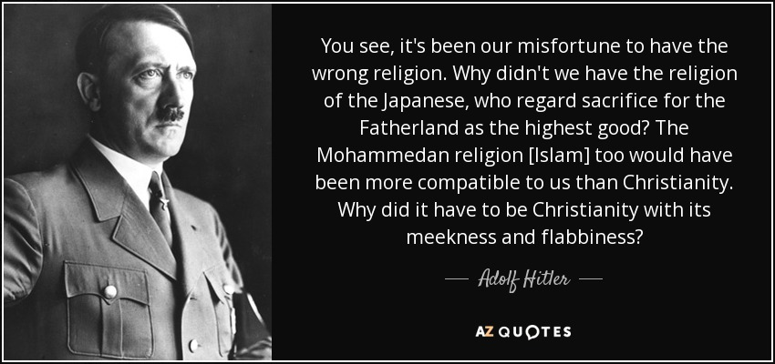 "Adolph Hitler: ""You see, it's been our misfortune to have the wrong religion. Why didn't we have the religion of the Japanese, who regard sacrifice for the Fatherland as the highest good? The Mohammedan religion [Islam] too would have been more compatible to us than Christianity. Why did it have to be Christianity with its meekness and flabbiness?"""