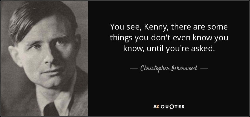 You see, Kenny, there are some things you don't even know you know, until you're asked. - Christopher Isherwood