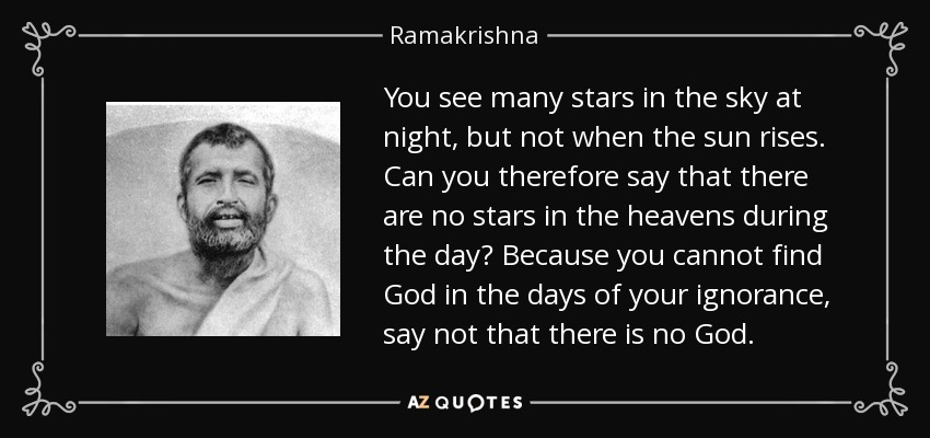 You see many stars in the sky at night, but not when the sun rises. Can you therefore say that there are no stars in the heavens during the day? Because you cannot find God in the days of your ignorance, say not that there is no God. - Ramakrishna