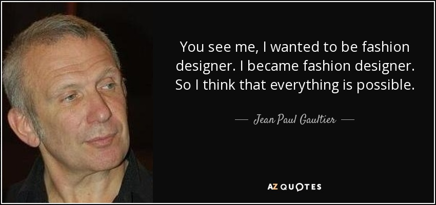 You see me, I wanted to be fashion designer. I became fashion designer. So I think that everything is possible. - Jean Paul Gaultier