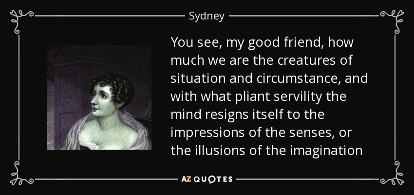 You see, my good friend, how much we are the creatures of situation and circumstance, and with what pliant servility the mind resigns itself to the impressions of the senses, or the illusions of the imagination - Sydney, Lady Morgan