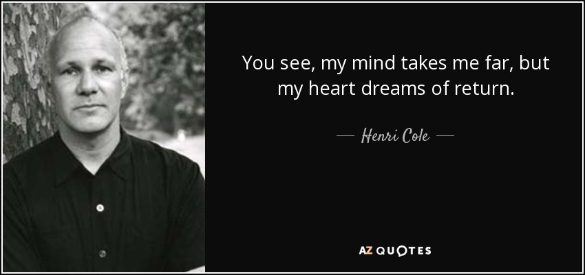 You see, my mind takes me far, but my heart dreams of return. - Henri Cole