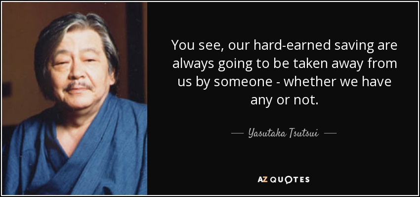 You see, our hard-earned saving are always going to be taken away from us by someone - whether we have any or not. - Yasutaka Tsutsui