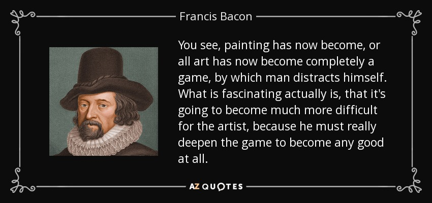 You see, painting has now become, or all art has now become completely a game, by which man distracts himself. What is fascinating actually is, that it's going to become much more difficult for the artist, because he must really deepen the game to become any good at all. - Francis Bacon