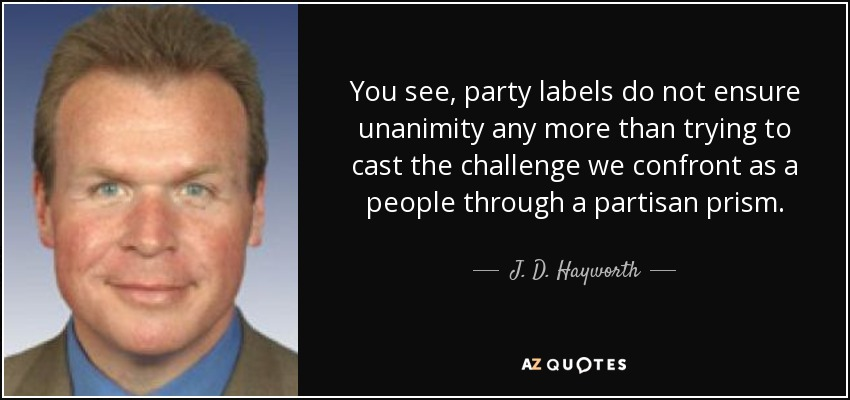 You see, party labels do not ensure unanimity any more than trying to cast the challenge we confront as a people through a partisan prism. - J. D. Hayworth