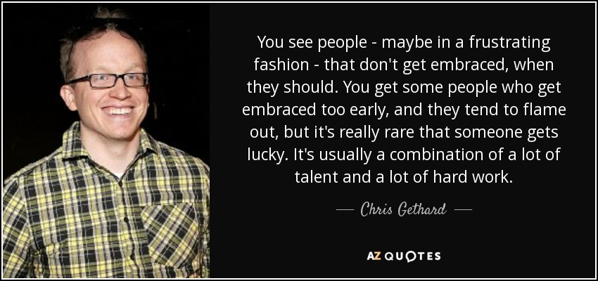 You see people - maybe in a frustrating fashion - that don't get embraced, when they should. You get some people who get embraced too early, and they tend to flame out, but it's really rare that someone gets lucky. It's usually a combination of a lot of talent and a lot of hard work. - Chris Gethard