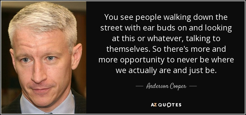 You see people walking down the street with ear buds on and looking at this or whatever, talking to themselves. So there's more and more opportunity to never be where we actually are and just be. - Anderson Cooper
