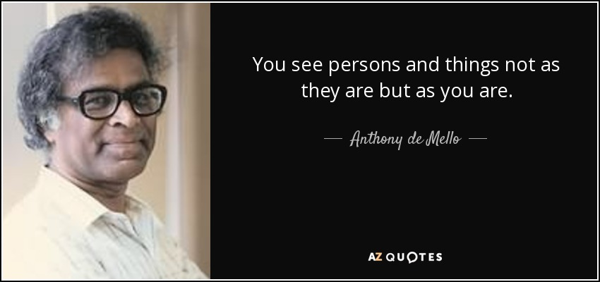 You see persons and things not as they are but as you are. - Anthony de Mello