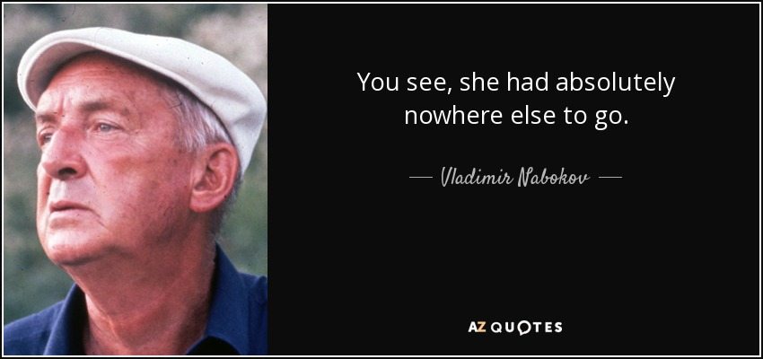 You see, she had absolutely nowhere else to go. - Vladimir Nabokov