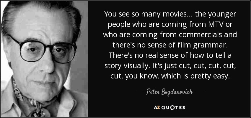 You see so many movies... the younger people who are coming from MTV or who are coming from commercials and there's no sense of film grammar. There's no real sense of how to tell a story visually. It's just cut, cut, cut, cut, cut, you know, which is pretty easy. - Peter Bogdanovich
