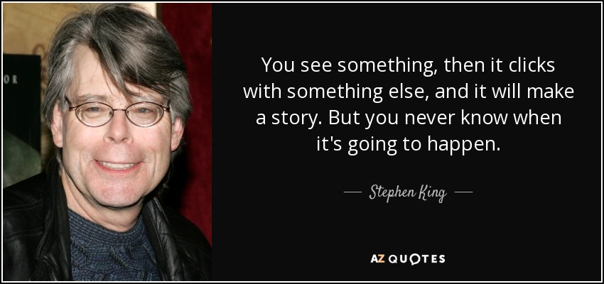 You see something, then it clicks with something else, and it will make a story. But you never know when it's going to happen. - Stephen King