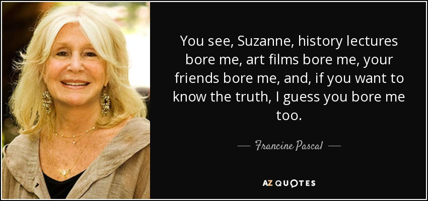 You see, Suzanne, history lectures bore me, art films bore me, your friends bore me, and, if you want to know the truth, I guess you bore me too. - Francine Pascal